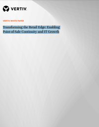 Vertiv Transforming the Retail Edge Enabling Point-of-Sale Continuity and IT Growth .png